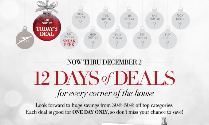 Now thru December 2 | 12 DAYS OF DEALS for every corner of the house | Look forward to huge savings from 30%-50% off top categories. Each deal is good for one day only, so don't miss your chance to save!