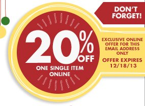 DON'T FORGET EXCLUSIVE ONLINE OFFER FOR THIS EMAIL ADDRESS ONLY 20% OFF ONE SINGLE ITEM ONLINE OFFER EXPIRES 12/18/13