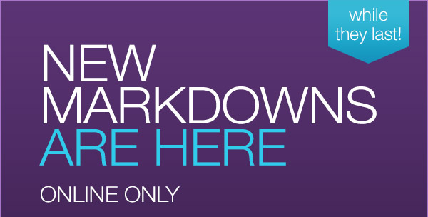 New markdowns are here! Hurry, while they last!