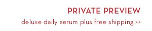 PRIVATE PREVIEW. Deluxe daily serum plus free shipping.