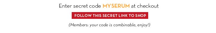 Enter secret code MYSERUM at checkout. FOLLOW THIS SECRET LINK TO SHOP. (Members: your code is combinable, enjoy!)