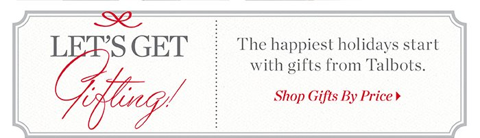 Let's get gifting! The happiest holidays start with gifts from Talbots. Shop Gifts by Price.