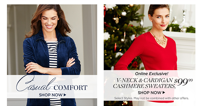 Casual comfort. Shop Now. Online exclusive! V-neck and cardigan cashmere sweaters, $99.99. Shop now. Select styles. May not be combined with other offers.
