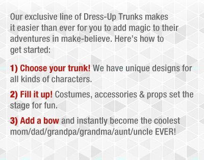 Our exclusive line of Dress-Up Trunks makes it easier than ever for you to add magic to their adventures in make-believe.