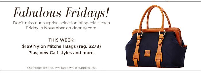 Fabulous Fridays! Don't miss our surprise selection of specials each Friday in November on dooney.com. Quantities limited. Available while supplies last.