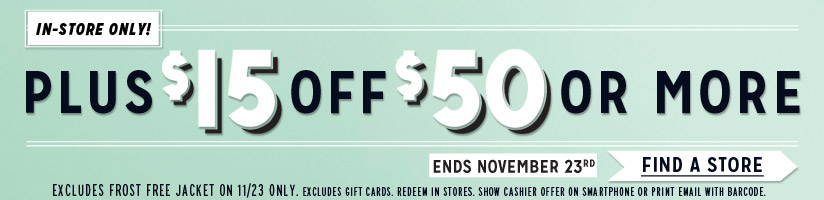 IN-STORE ONLY! | PLUS $15 OFF $50 OR MORE | ENDS NOVEMBER 23RD | FIND A STORE