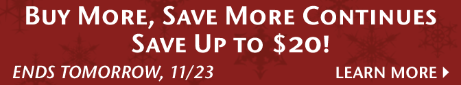Buy More, Save More Continues - Save Up to $20! - Ends Tomorrow, 11/23 - Learn More