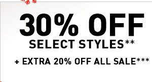 30% OFF SELECT STYLES** + EXTRA 20% OFF ALL SALE***