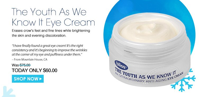 "The Youth As We Know It Eye CreamErases crow's feet and fine lines while brightening the skin and evening discoloration. ""I have finally found a great eye cream! It's the right consistency and it's beginning to improve the wrinkles at the corner of my eye and puffiness under them."" – From Mountain House, CA$75.00Shop Now>>"