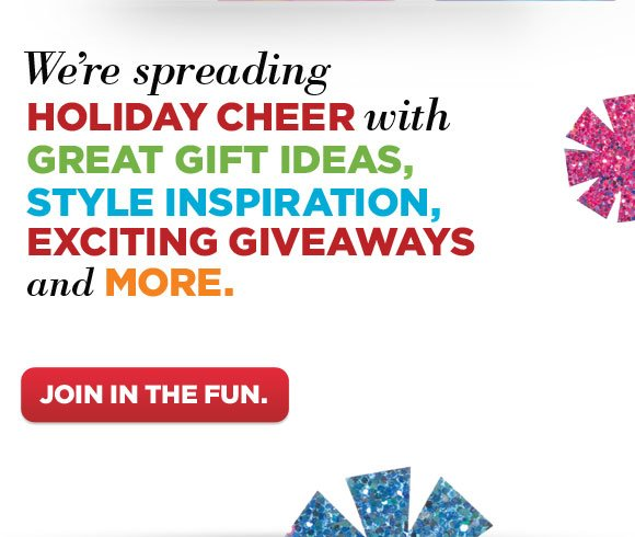 We're spreading holiday cheer with great gift ideas, style inspiration, exciting giveaways and more.