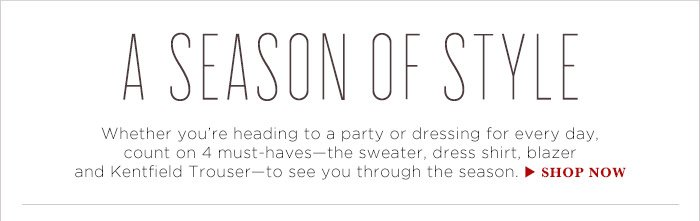 A SEASON OF STYLE | Weather you're heading to a party or dressing for every day, count on 4 must-haves-the sweater, dress shirt, blazer and Kentfield Trouser - to see you through the season. | SHOP NOW