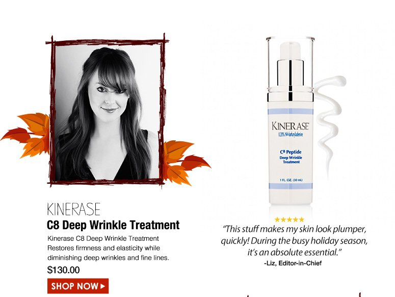"Liz Editor-in-Chief 5 Stars Kinerase C8 Deep Wrinkle Treatment Restores firmness and elasticity while diminishing deep wrinkles and fine lines.""This stuff makes my skin look plumper, quickly! During the busy holiday season, it's an absolute essential."" $130.00Shop Now>>"