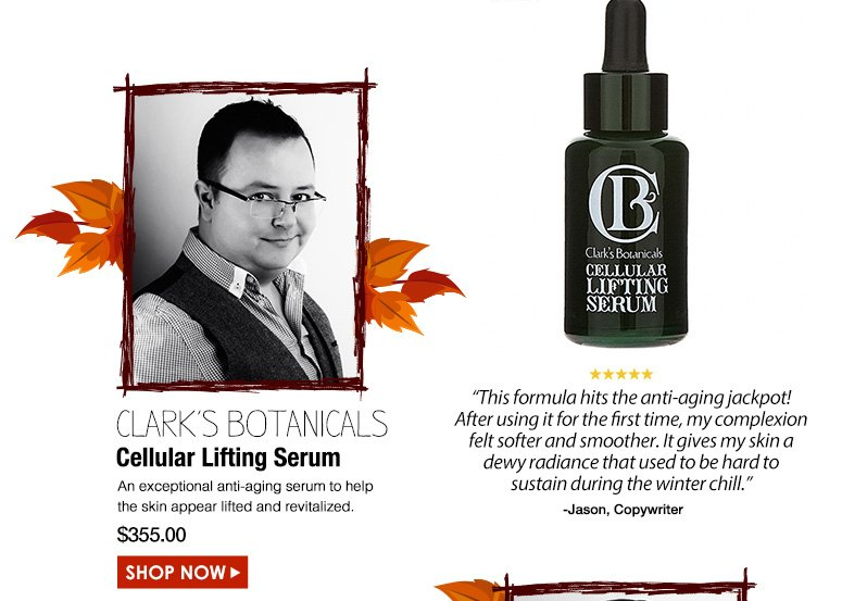 "JasonCopywriter5 Stars Clark's Botanicals Cellular Lifting Serum An exceptional anti-aging serum to help the skin appear lifted and revitalized. ""This formula hits the anti-aging jackpot! After using it for the first time, my complexion felt softer and smoother. It gives my skin a dewy radiance that used to be hard to sustain during the winter chill.""  $355.00Shop Now>>"