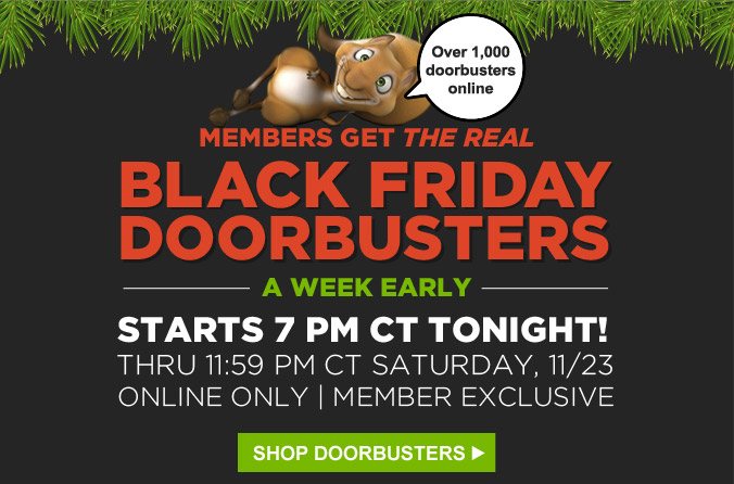 Members get the real Black Friday Doorbusters a week early | Starts 7 PM CT Tonight! Thru 11:59 PM CT Saturday, 11/23 Online Only | Member Exclusive | Over 1,000 doorbusters online | Shop Doorbusters