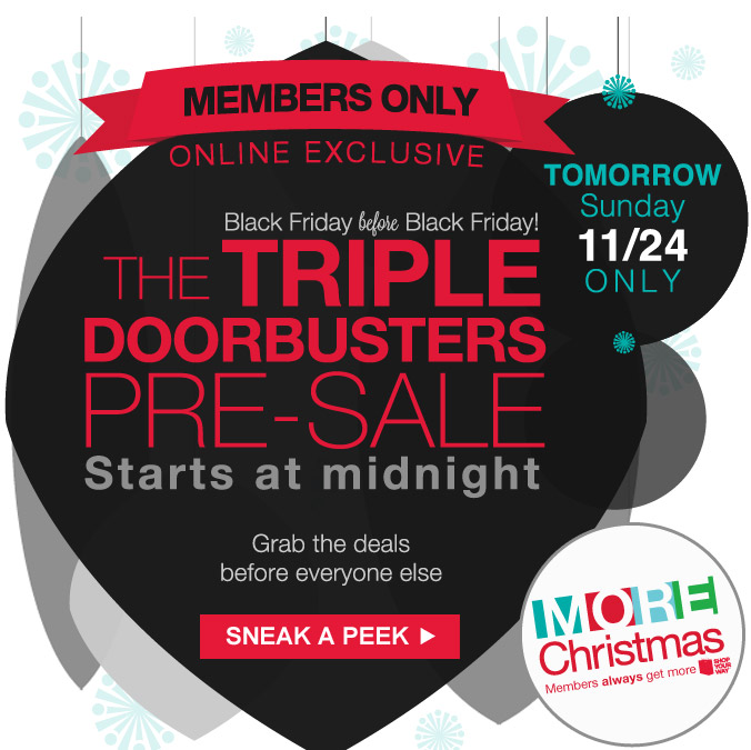 MEMBERS ONLY ONLINE EXCLUSIVE | TOMORROW Sunday 11/24 ONLY | Black Friday before Black Friday! | The TRIPLE DOORBUSTERS PRE-SALE | Starts at midnight | Grab the deals before everyone else | SNEAK A PEEK | Quantities limited! | MORE CHRISTMAS | Members always get more | SHOP YOUR WAY(SM)