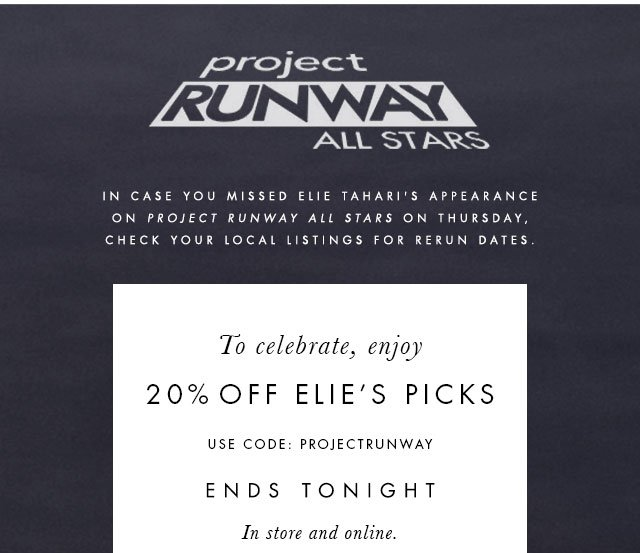 PROJECT RUNWAY ALL STARS. IN CASE YOU MISSED ELIE TAHARI'S APPEARANCE ON PROJECT RUNWAY ALL STARS ON THURSDAY, CHECK YOUR LOCAL LISTINGS FOR RERUN DATES. TO CELEBRATE, ENJOY 20% OFF ELIE'S PICKS USE CODE:PROJECTRUNWAY ENDS TONIGHT IN STORE AND ONLINE.