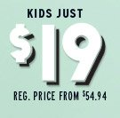 KIDS JUST $19 | REG. PRICE FROM $54.94