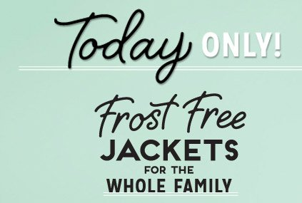 Today ONLY! | Frost Free JACKETS FOR THE WHOLE FAMILY