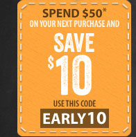Spend $50* on your next purchase and SAVE $10 - use this code - EARLY10