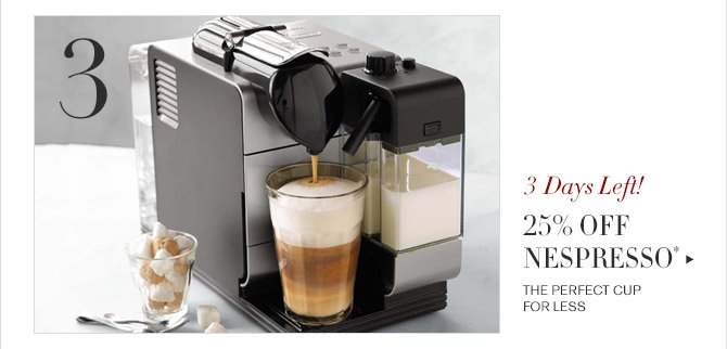 3 -- 3 Days Left! -- 25% OFF NESPRESSO* -- THE PERFECT CUP FOR LESS