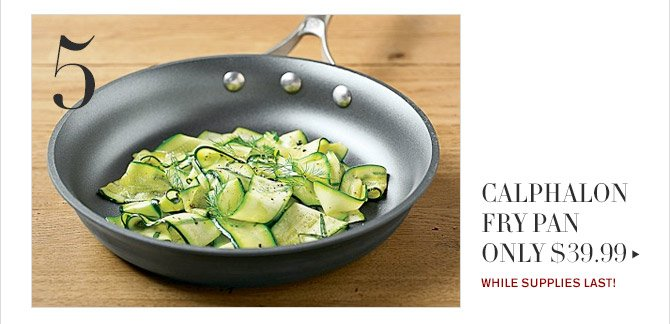 5 -- CALPHALON FRY PAN ONLY $39.99 -- WHILE SUPPLIES LAST!