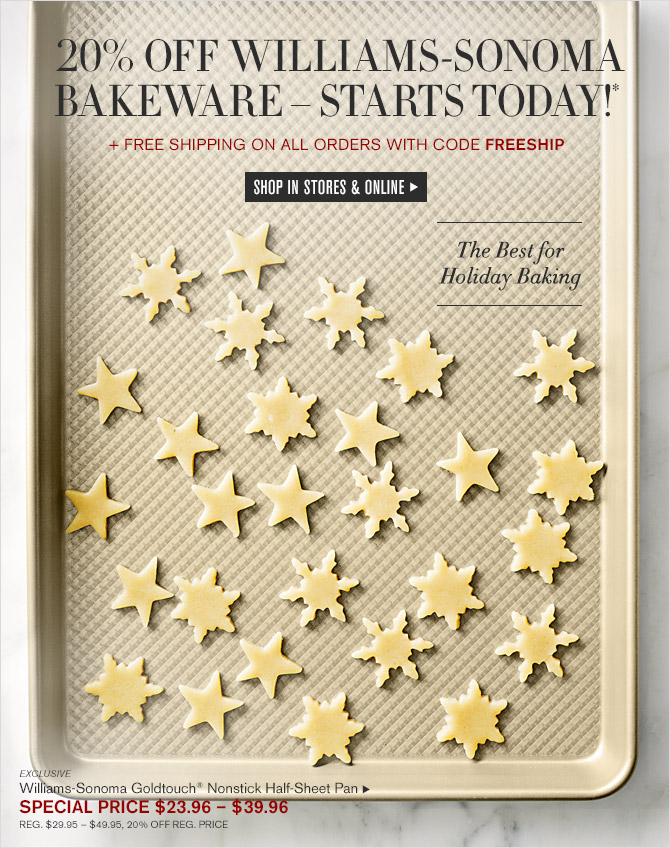20% OFF WILLIAMS-SONOMA BAKEWARE - STARTS TODAY!* + FREE SHIPPING ON ALL ORDERS WITH CODE FREESHIP -- SHOP IN STORES & ONLINE -- The Best for Holiday Baking -- EXCLUSIVE -- Williams-Sonoma Goldtouch® Nonstick Half-Sheet Pan, SPECIAL PRICE $23.96 - $39.96 -- REG. $29.95 - $49.95, 20% OFF REG. PRICE
