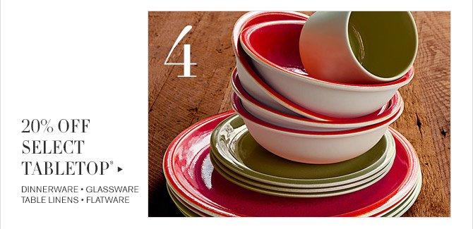 4 -- 20% OFF SELECT TABLETOP* -- DINNERWARE * GLASSWARE * TABLE LINENS * FLATWARE
