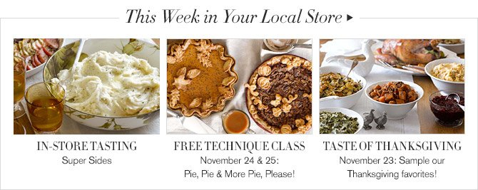 This Week in Your Local Store -- IN-STORE TASTING, Super Sides -- FREE TECHNIQUE CLASS, November 24 & 25: Pie, Pie & More Pie, Please! -- TASTE OF THANKSGIVING, November 23: Sample our Thanksgiving favorites!