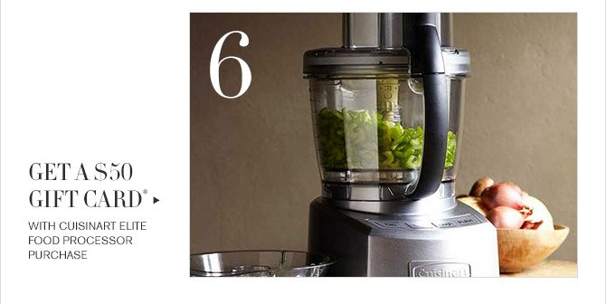 6 -- GET A $50 GIFT CARD* WITH CUISINART ELITE FOOD PROCESSOR PURCHASE