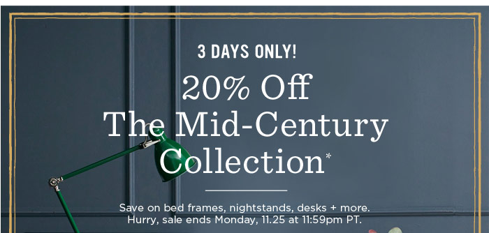 3 Days Only! 20% Off The Mid-Century Collection*