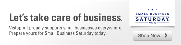 Small Business Saturday, November 30. Let's take care of business. Vistaprint proudly supports small businesses everywhere. Prepare yours for Small Business Saturday today. Shop Now
