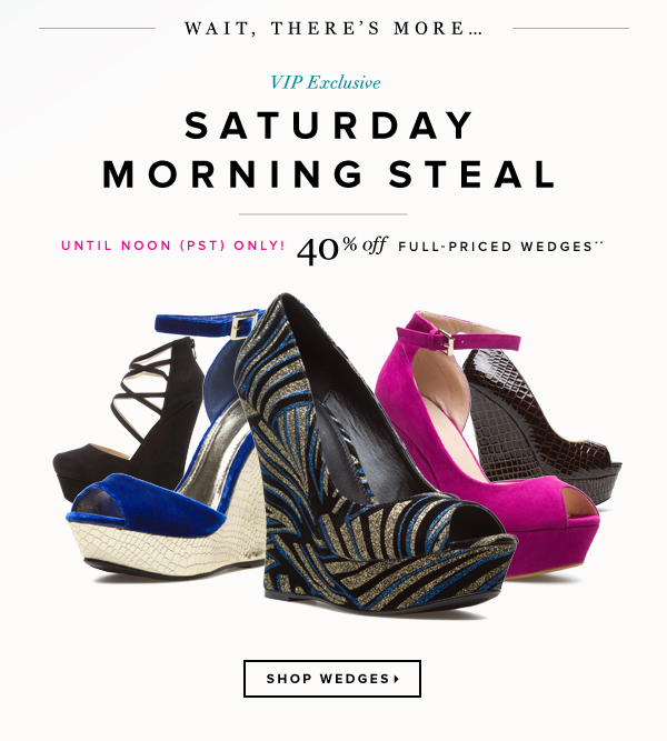 Wait, There's More… VIP Exclusive Saturday Morning Steal - - Shop Wedges