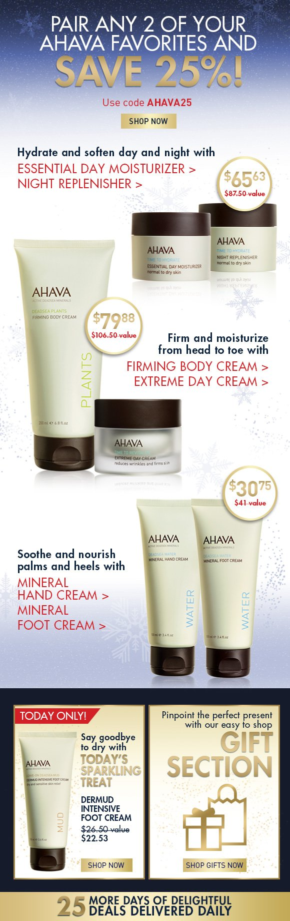 Pair any 2 of your AHAVA favorites and save 25%! Use code AHAVA25 SHOP NOW hydrate and soften night and day with Essential Day Moisturizer > & Night Replenisher > firm and moisturize from head to toe with  Firming Body Cream >  & Extreme Day Cream > soothe and nourish palms and heels with Mineral Hand Cream > & Mineral Foot Cream > Say goodbye to dry with Today's Sparkling Treat Dermud Intensive Foot Cream Today only! 15% off $26.50 value  $22.53 Shop Now Pinpoint the perfect present with our easy to shop gift section. Shop gifts now 25 more days of delightful deals delivered daily!