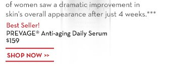 94% of women saw a dramatic improvement in skin's overall appearance after just 4 weeks.*** Best Seller! PREVAGE® Anti-aging Daily Serum $159. SHOP NOW.