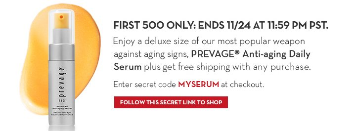 FIRST 500 ONLY: ENDS 11/24 AT 11:59 PM PST. Enjoy a deluxe size of our most popular weapon against aging signs, PREVAGE® Anti-aging Daily  Serum plus get free shipping with any purchase. Enter secret code MYSERUM at checkout. FOLLOW THIS SECRET LINK TO SHOP.