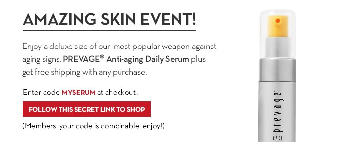 AMAZING SKIN EVENT! Enjoy a deluxe size of our most popular weapon against aging signs, PREVAGE® Anti-aging Daily Serum plus get free  shipping with any purchase. Enter code MYSERUM at checkout. FOLLOW THIS SECRET LINK TO SHOP. (Members, your code is combinable, enjoy!)