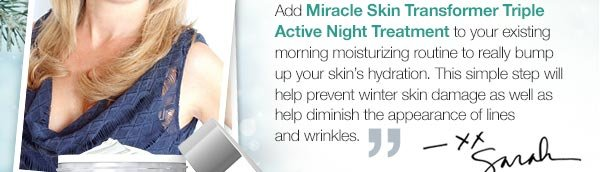Add Miracle Skin Transformer Triple Active Night Treatment to your existing morning moisturizing routine to really bump up your skin's hydration. This simple step will help prevent winter skin damage as well as help diminish the appearance of lines and wrinkles. - Sarah