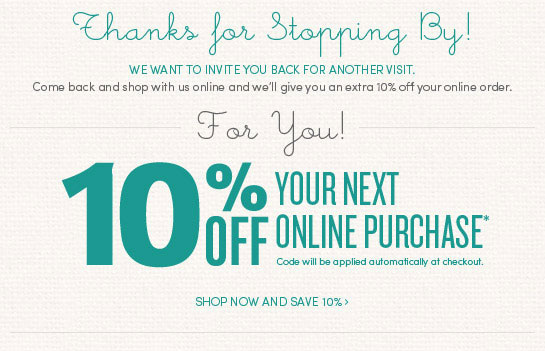 Thanks for stopping by! Come back for another visit and save 10% on your online purchase. Offer will be automatically applied at checkout.