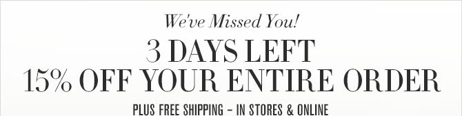We've Missed You! - 3 DAYS LEFT - 15% OFF YOUR ENTIRE ORDER - PLUS FREE SHIPPING – IN STORES & ONLINE