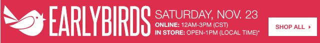 Early Birds Saturday, Nov. 23 Online: 12AM-3PM (CST) In store: Open-1PM (local time). SHOP ALL