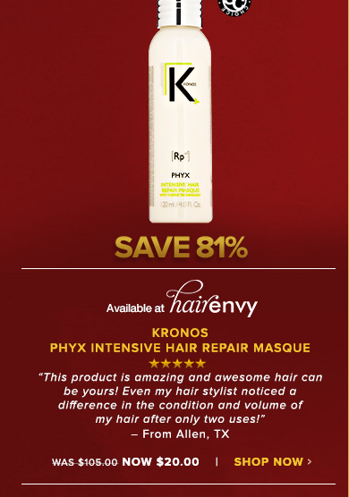"""Shopper's Choice. 5 StarsKronos Phyx Intensive Hair Repair MasqueAn incredible treatment formula that works overnight to repair, condition and replenish damaged hair.""""This product is amazing and awesome hair can be yours! Even my hair stylist noticed a difference in the condition and volume of my hair after only two uses!"""" – From Allen, TXWas $105.00 Now $20.00Save 79%!Shop Now>>"""