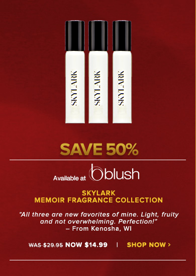 """Skylark Memoir Fragrance CollectionDiscover the intoxicating world of Elle and Blair Fowler with these gorgeous scents that evoke whimsical romance and modern femininity. """"All three are new favorites of mine. Light, fruity and not overwhelming. Perfection!"""" – From Kenosha, WIWas $29.95 Now $14.99Save 50%!Shop Now>>"""