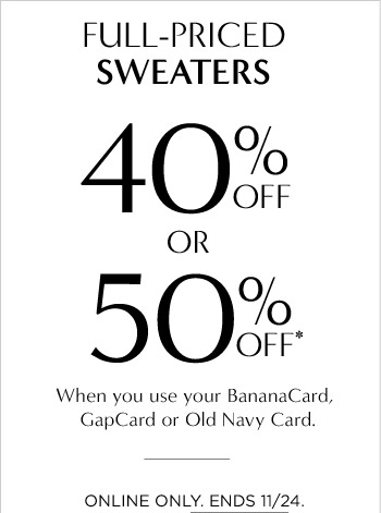 FULL-PRICED SWEATERS 40% OFF OR 50% OFF* When you use your BananaCard, GapCard or Old Navy Card. | ONLINE ONLY. ENDS 11/24.