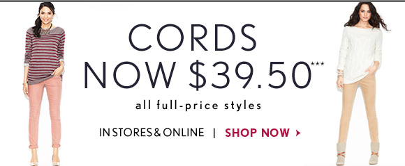 CORDS NOW $39.50*** all full–price styles  IN STORES & ONLINE  SHOP NOW