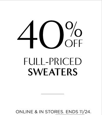 40% OFF FULL-PRICED SWEATERS | ONLINE & IN STORES. ENDS 11/24.