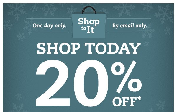 Shop To It. One day only. By email only. Shop Today 20% OFF*