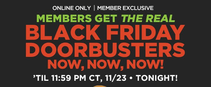 MEMBERS GET THE REAL BLACK FRIDAY DOORBUSTERS NOW, NOW, NOW! | ONLINE ONLY | MEMBER EXCLUSIVE | 'TIL 11:59 PM CT, 11/23 • TONIGHT!