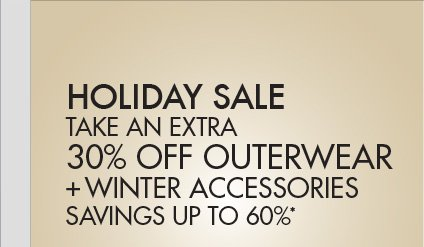 HOLIDAY SALE TAKE AN EXTRA 30% OFF OUTERY + WINTER ACCESSORIES; SAVINGS UP TO 60%*
