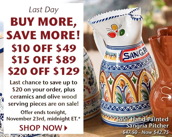 Last Day - Buy More, Save More! $10 Off $49, $15 Off $89, $20 Off $129 - Last chance to save up to $20 on your order, plus ceramics and olive wood serving pieces are on sale! Offer ends tonight, November 23rd, midnight ET.* Shop Now
