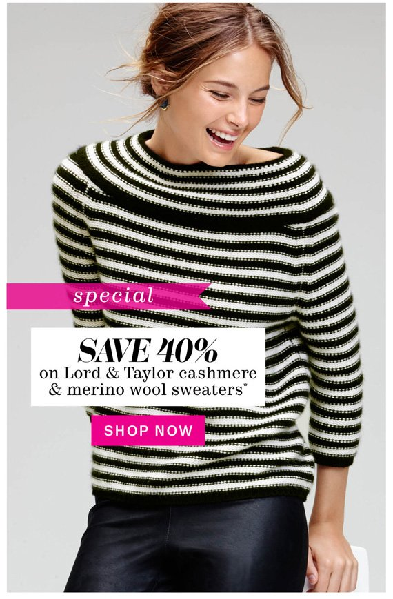 Special. Save 40% on Lord & Taylor cashmere & merino wool sweaters*. Shop Now